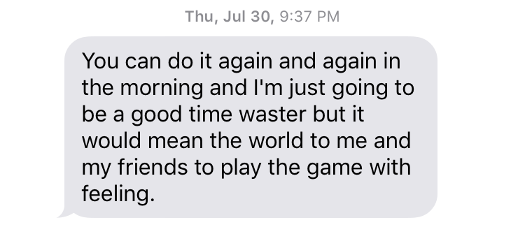 "Thu, Jul 30, 9:37 PM ""You can do it again and again in the morning and I'm just going to be a good time waster but it would mean the world to me and my friends to play the game with feeling."""