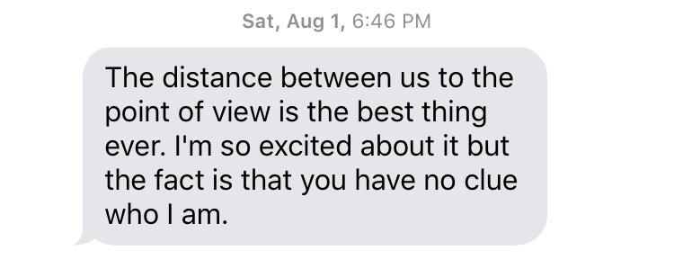 "Sat, Aug 1, 6:46 PM ""The distance between us to the point of view is the best thing ever. I'm so excited about it but the fact is that you have no clue who I am."""