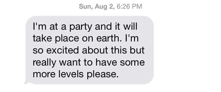 "Sun, Aug 2, 6:26 PM ""I'm at a party and it will take place on earth. I'm so excited about this but really want to have some more levels please."""