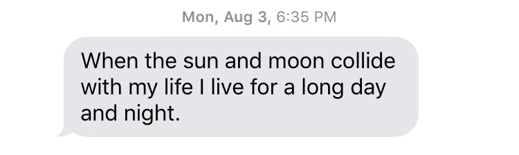 "Mon, Aug 3, 6:35 PM ""When the sun and moon collide with my life I live for a long day and night."""