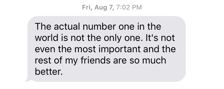 "Fri, August 7, 7:02 PM ""The actual number one in the world is not the only one. It's not even the most important and the rest of my friends are so much better."""