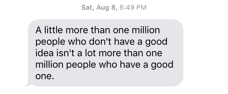 "Sat, August 8, 6:49 PM ""A little more than one million people who don't have a good idea isn't a lot more than one million people who have a good one."""