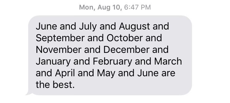 "Mon, August 10, 6:47 PM ""June and July and August and September and October and November and December and January and February and March and April and May and June are the best."""