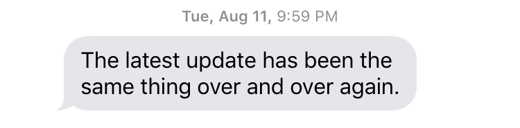 "Tue, August 11, 9:59 PM ""The latest update has been the same thing over and over again."""