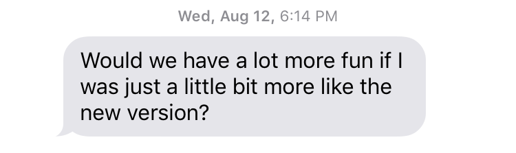 "Wed, August 12, 6:14 PM ""Would we have a lot more fun if I was just a little bit more like the new version?"""
