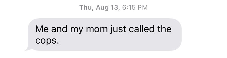 "Thu, August 13, 6:15 PM ""Me and my mom just called the cops."""
